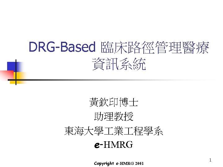 DRG-Based 臨床路徑管理醫療 資訊系統 黃欽印博士 助理教授 東海大學 業 程學系 e-HMRG Copyright e-HMRG 2001 1