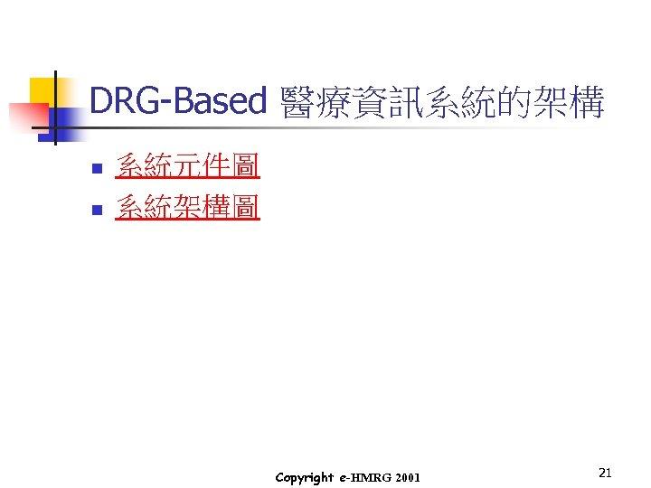 DRG-Based 醫療資訊系統的架構 n n 系統元件圖 系統架構圖 Copyright e-HMRG 2001 21