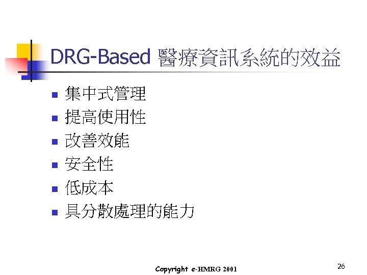 DRG-Based 醫療資訊系統的效益 n n n 集中式管理 提高使用性 改善效能 安全性 低成本 具分散處理的能力 Copyright e-HMRG 2001