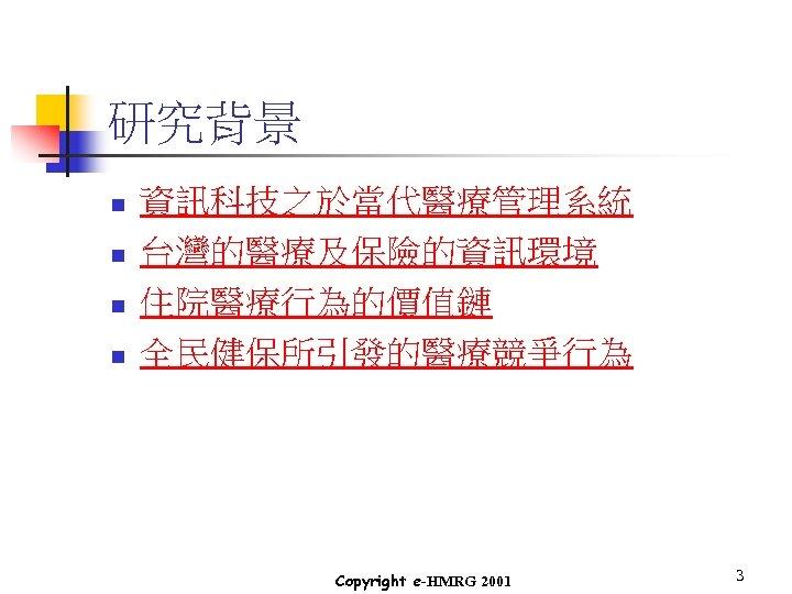 研究背景 n n 資訊科技之於當代醫療管理系統 台灣的醫療及保險的資訊環境 住院醫療行為的價值鏈 全民健保所引發的醫療競爭行為 Copyright e-HMRG 2001 3