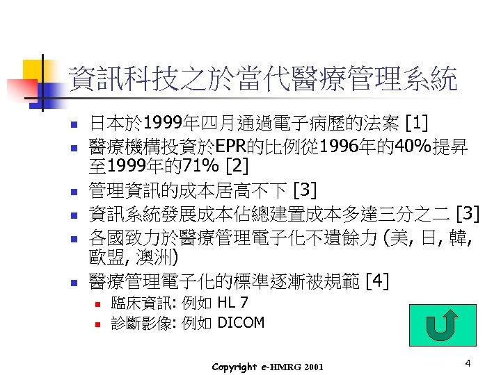資訊科技之於當代醫療管理系統 n n n 日本於 1999年四月通過電子病歷的法案 [1] 醫療機構投資於EPR的比例從 1996年的40%提昇 至 1999年的71% [2] 管理資訊的成本居高不下 [3]