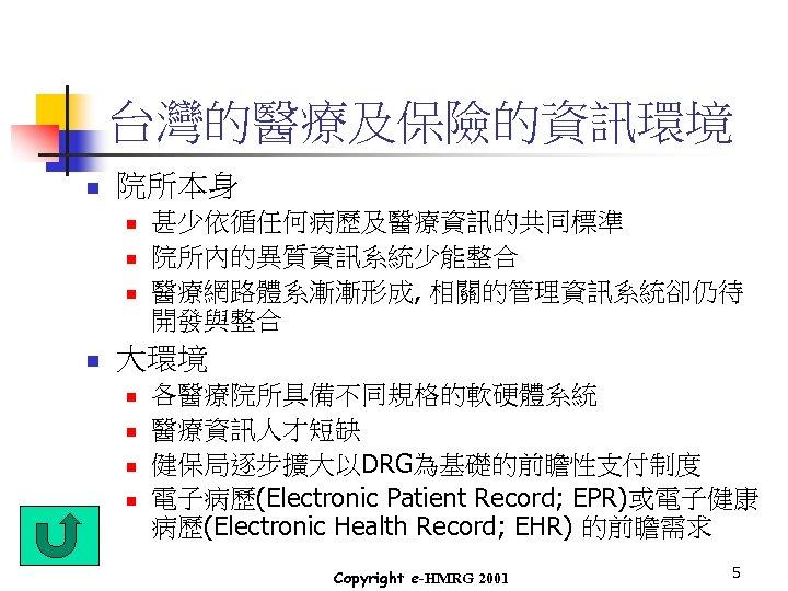 台灣的醫療及保險的資訊環境 n 院所本身 n n 甚少依循任何病歷及醫療資訊的共同標準 院所內的異質資訊系統少能整合 醫療網路體系漸漸形成, 相關的管理資訊系統卻仍待 開發與整合 大環境 n n 各醫療院所具備不同規格的軟硬體系統