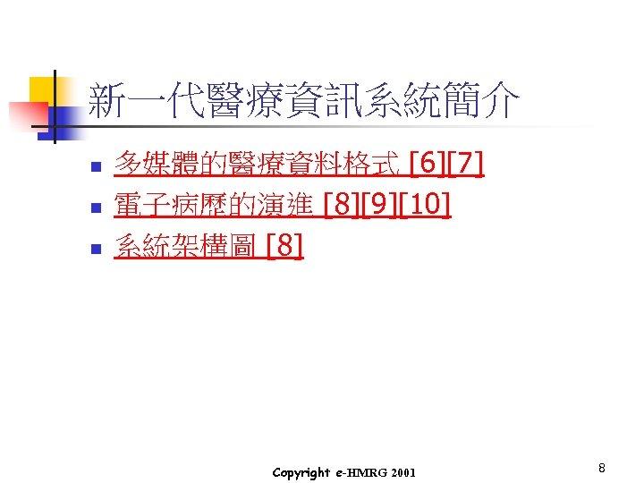 新一代醫療資訊系統簡介 n n n 多媒體的醫療資料格式 [6][7] 電子病歷的演進 [8][9][10] 系統架構圖 [8] Copyright e-HMRG 2001 8