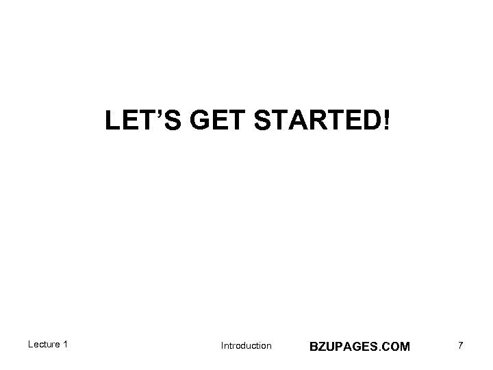 LET'S GET STARTED! Lecture 1 Introduction BZUPAGES. COM 7