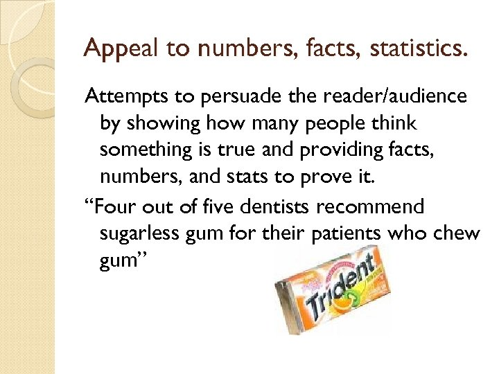 Appeal to numbers, facts, statistics. Attempts to persuade the reader/audience by showing how many