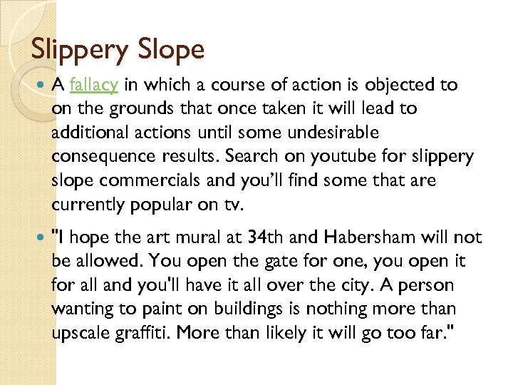 Slippery Slope A fallacy in which a course of action is objected to on