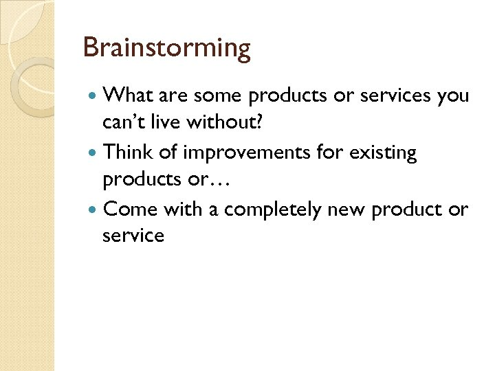 Brainstorming What are some products or services you can't live without? Think of improvements