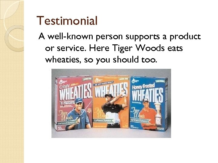 Testimonial A well-known person supports a product or service. Here Tiger Woods eats wheaties,