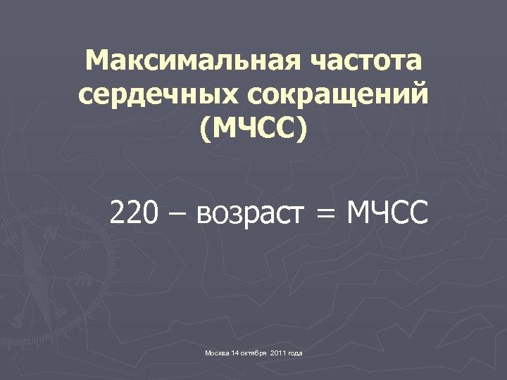 Максимальная частота сердечных сокращений (МЧСС) 220 – возраст = МЧСС Москва 14 октября 2011