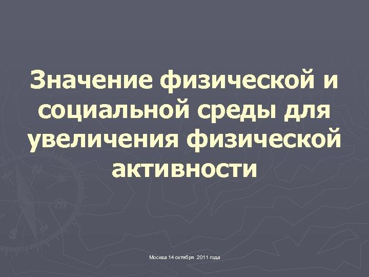 Значение физической и социальной среды для увеличения физической активности Москва 14 октября 2011 года
