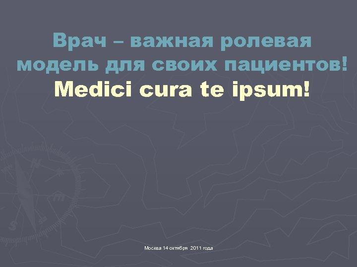 Врач – важная ролевая модель для своих пациентов! Medici cura te ipsum! Москва 14