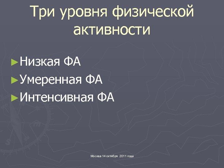 Три уровня физической активности ►Низкая ФА ►Умеренная ФА ►Интенсивная ФА Москва 14 октября 2011
