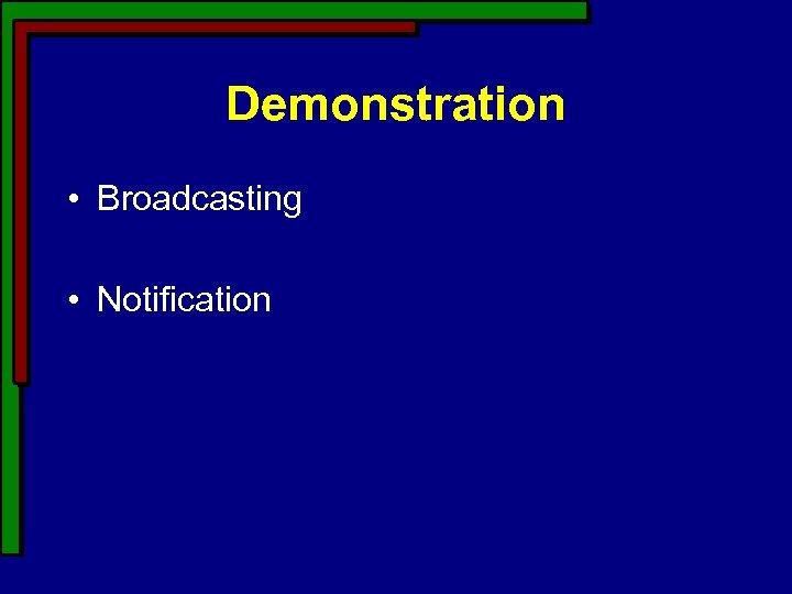 Demonstration • Broadcasting • Notification