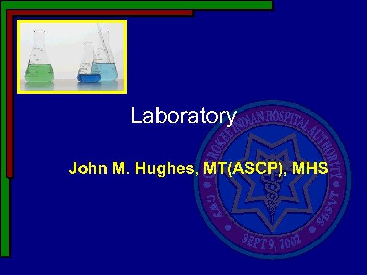 Laboratory John M. Hughes, MT(ASCP), MHS