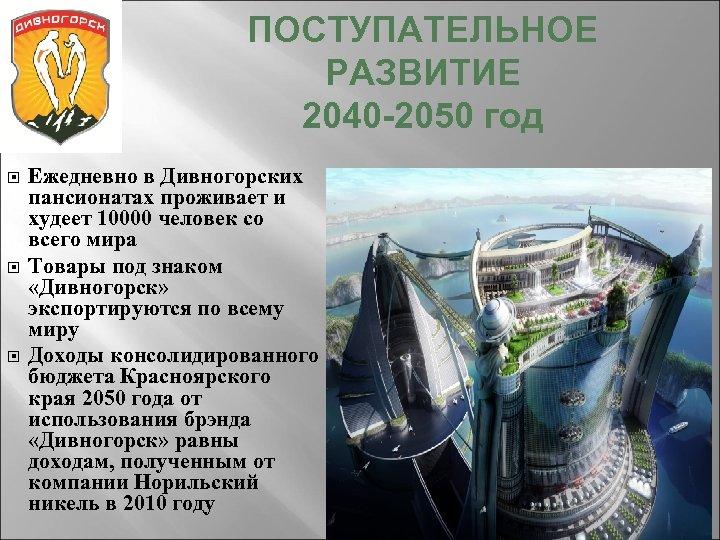 ПОСТУПАТЕЛЬНОЕ РАЗВИТИЕ 2040 -2050 год Ежедневно в Дивногорских пансионатах проживает и худеет 10000 человек