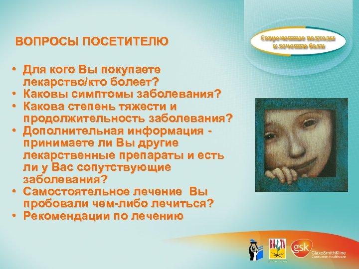ВОПРОСЫ ПОСЕТИТЕЛЮ • Для кого Вы покупаете лекарство/кто болеет? • Каковы симптомы заболевания? •