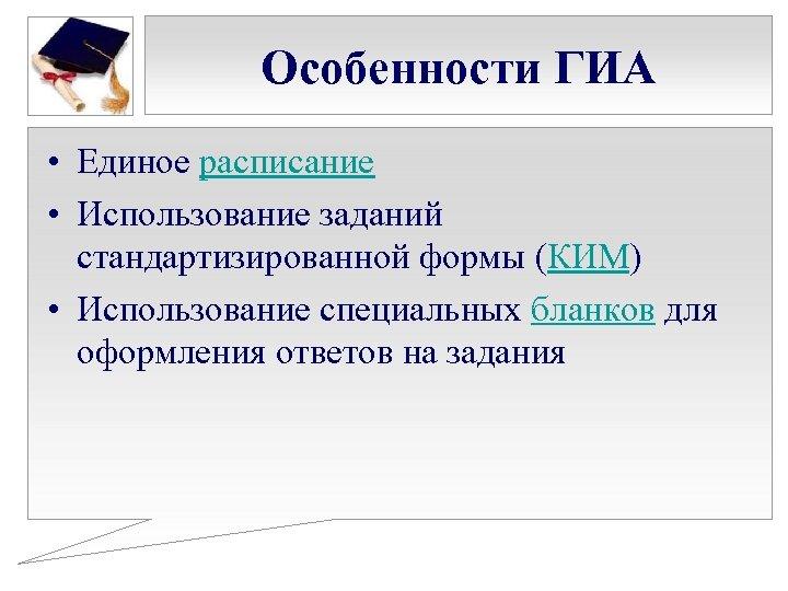 Особенности ГИА • Единое расписание • Использование заданий стандартизированной формы (КИМ) • Использование специальных