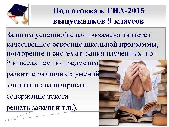Подготовка к ГИА-2015 выпускников 9 классов Залогом успешной сдачи экзамена является качественное освоение школьной