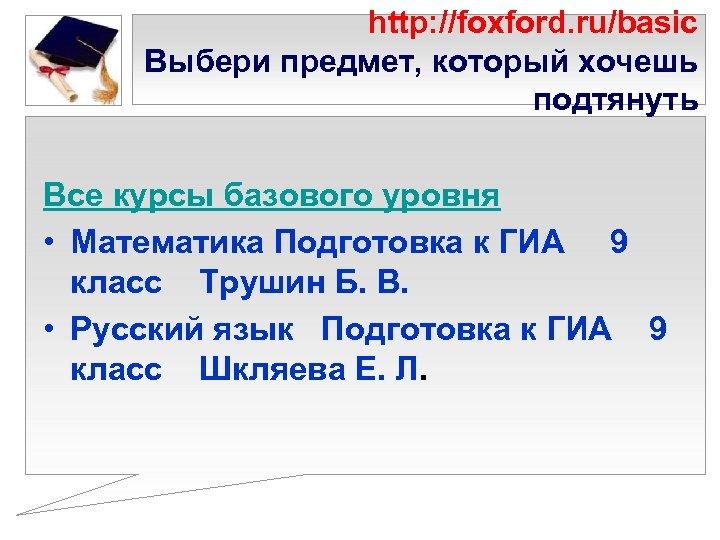http: //foxford. ru/basic Выбери предмет, который хочешь подтянуть Все курсы базового уровня • Математика