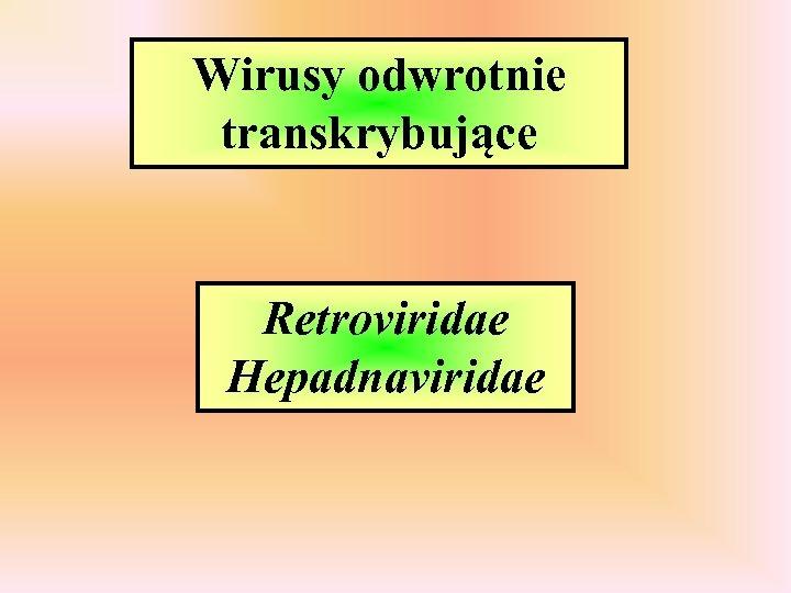 Wirusy odwrotnie transkrybujące Retroviridae Hepadnaviridae