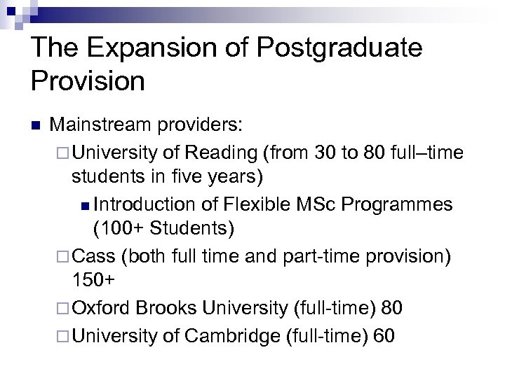The Expansion of Postgraduate Provision n Mainstream providers: ¨ University of Reading (from 30