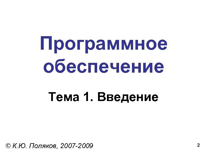 Программное обеспечение Тема 1. Введение © К. Ю. Поляков, 2007 -2009 2