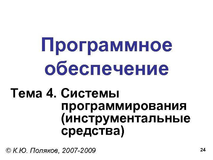 Программное обеспечение Тема 4. Системы программирования (инструментальные средства) © К. Ю. Поляков, 2007 -2009