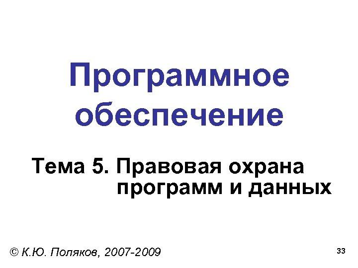 Программное обеспечение Тема 5. Правовая охрана программ и данных © К. Ю. Поляков, 2007