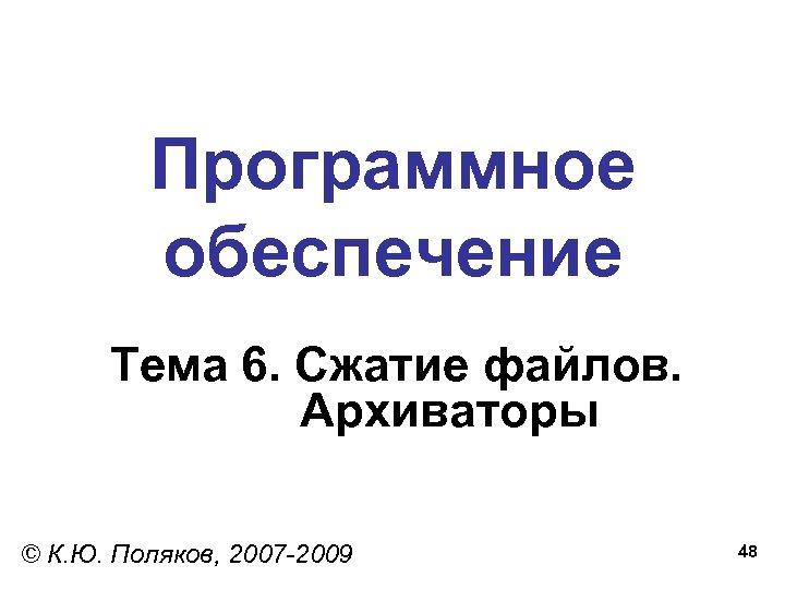 Программное обеспечение Тема 6. Сжатие файлов. Архиваторы © К. Ю. Поляков, 2007 -2009 48