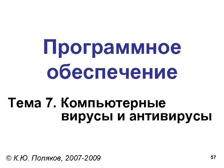 Программное обеспечение Тема 7. Компьютерные вирусы и антивирусы © К. Ю. Поляков, 2007 -2009