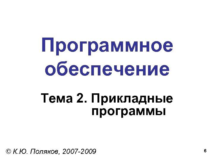 Программное обеспечение Тема 2. Прикладные программы © К. Ю. Поляков, 2007 -2009 6