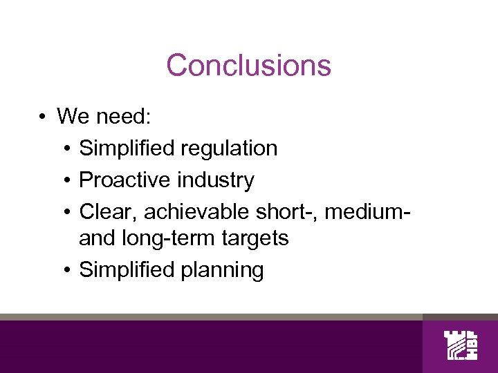 Conclusions • We need: • Simplified regulation • Proactive industry • Clear, achievable short-,