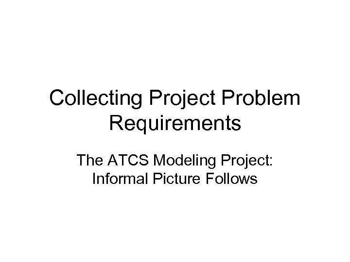 Collecting Project Problem Requirements The ATCS Modeling Project: Informal Picture Follows