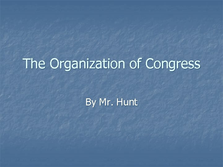The Organization of Congress By Mr. Hunt
