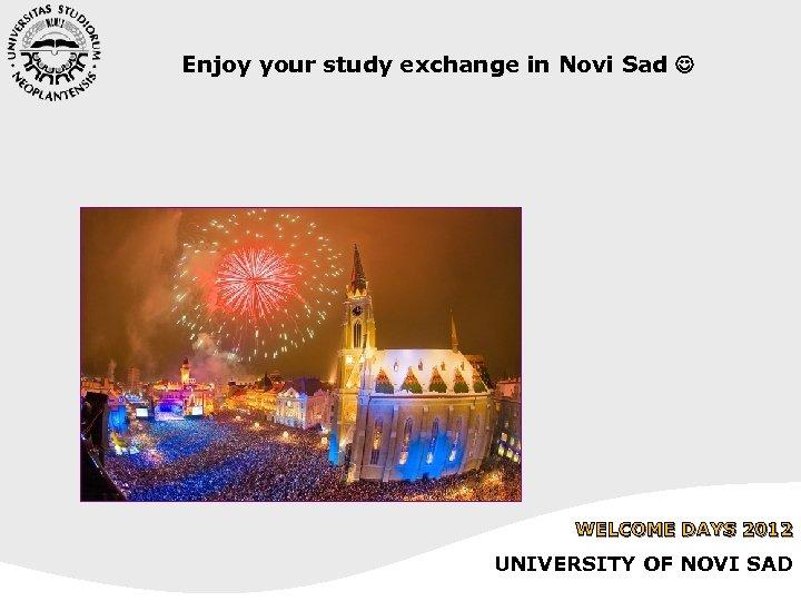 Enjoy your study exchange in Novi Sad WELCOME DAYS 2012 UNIVERSITY OF NOVI SAD