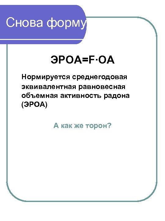 Снова формулы ЭРОА=F∙ОА Нормируется среднегодовая эквивалентная равновесная объемная активность радона (ЭРОА) А как же