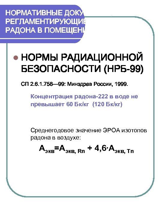 НОРМАТИВНЫЕ ДОКУМЕНТЫ, РЕГЛАМЕНТИРУЮЩИЕ СОДЕРЖАНИЕ РАДОНА В ПОМЕЩЕНИЯХ. НРБ-99. l НОРМЫ РАДИАЦИОННОЙ БЕЗОПАСНОСТИ (НРБ-99) СП