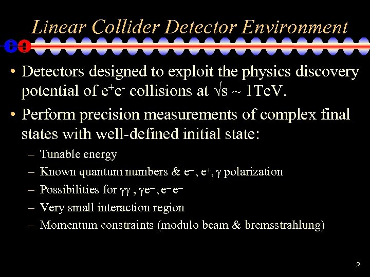Linear Collider Detector Environment • Detectors designed to exploit the physics discovery potential of