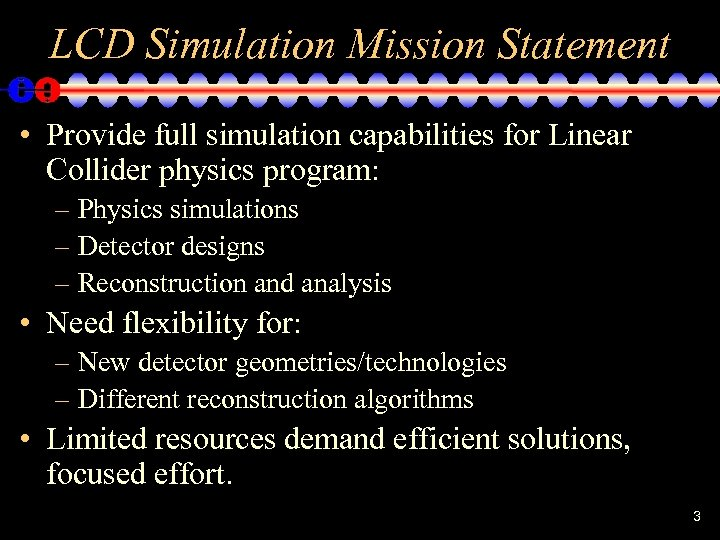LCD Simulation Mission Statement • Provide full simulation capabilities for Linear Collider physics program: