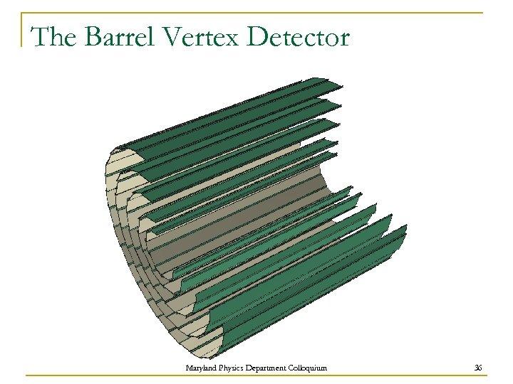 The Barrel Vertex Detector Maryland Physics Department Colloquium 36