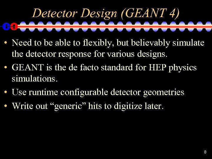 Detector Design (GEANT 4) • Need to be able to flexibly, but believably simulate