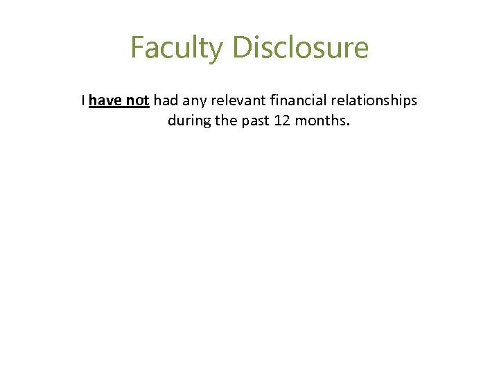 Faculty Disclosure I have not had any relevant financial relationships during the past 12