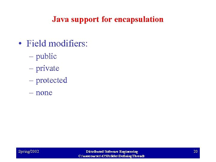 Java support for encapsulation • Field modifiers: – public – private – protected –