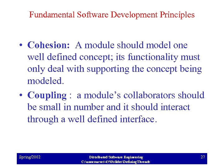 Fundamental Software Development Principles • Cohesion: A module should model one well defined concept;