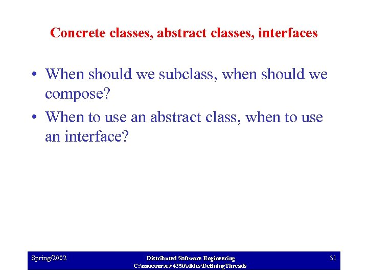 Concrete classes, abstract classes, interfaces • When should we subclass, when should we compose?