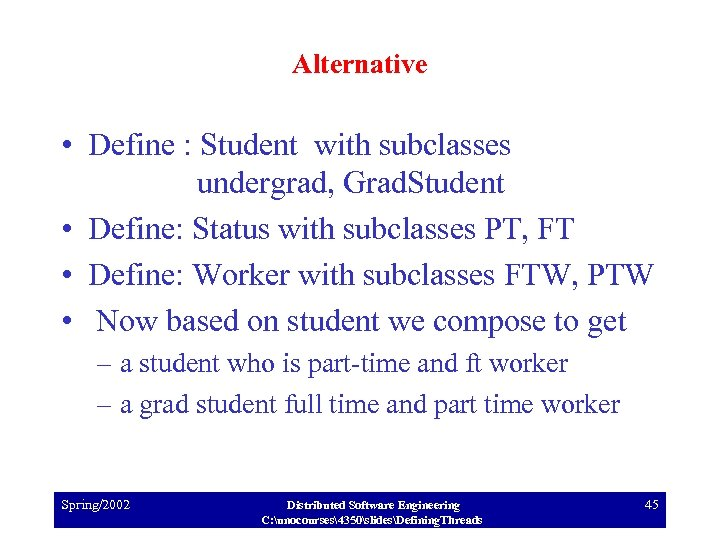 Alternative • Define : Student with subclasses undergrad, Grad. Student • Define: Status with