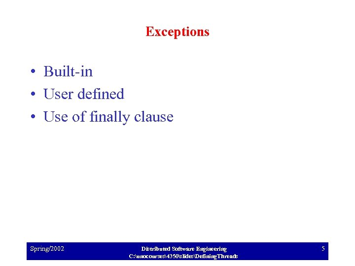 Exceptions • Built-in • User defined • Use of finally clause Spring/2002 Distributed Software