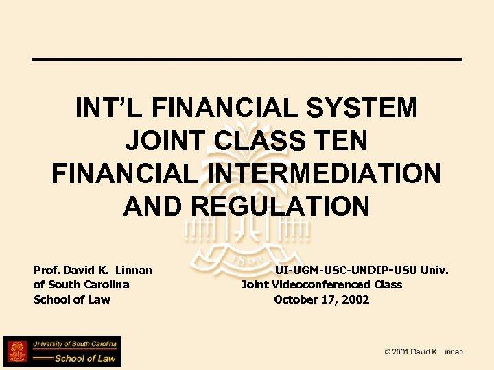 INT'L FINANCIAL SYSTEM JOINT CLASS TEN FINANCIAL INTERMEDIATION AND REGULATION Prof. David K. Linnan