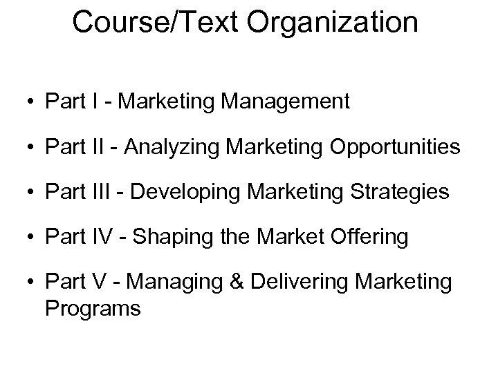 Course/Text Organization • Part I - Marketing Management • Part II - Analyzing Marketing