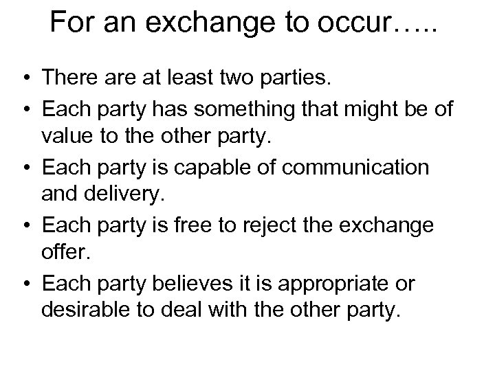 For an exchange to occur…. . • There at least two parties. • Each